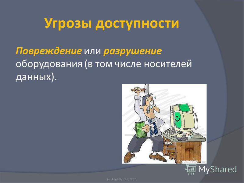 Повреждение или разрушение оборудования (в том числе носителей данных). (c) Angelflyfree, 2011 Угрозы доступности