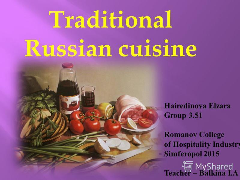 Traditional Russian cuisine Hairedinova Elzara Group 3.51 Romanov College of Hospitality Industry Simferopol 2015 Teacher – Balkina I.A