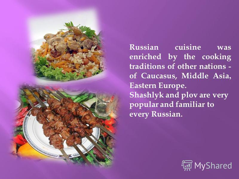 Russian cuisine was enriched by the cooking traditions of other nations - of Caucasus, Middle Asia, Eastern Europe. Shashlyk and plov are very popular and familiar to every Russian.
