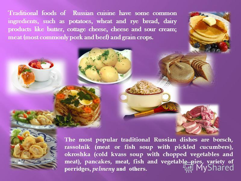 Traditional foods of Russian cuisine have some common ingredients, such as potatoes, wheat and rye bread, dairy products like butter, cottage cheese, cheese and sour cream; meat (most commonly pork and beef) and grain crops. The most popular traditio