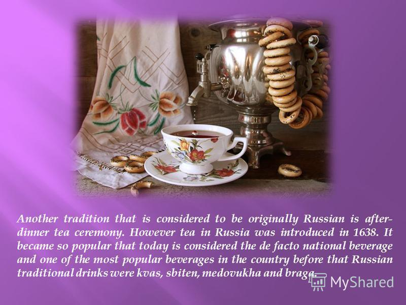 Another tradition that is considered to be originally Russian is after- dinner tea ceremony. However tea in Russia was introduced in 1638. It became so popular that today is considered the de facto national beverage and one of the most popular bevera
