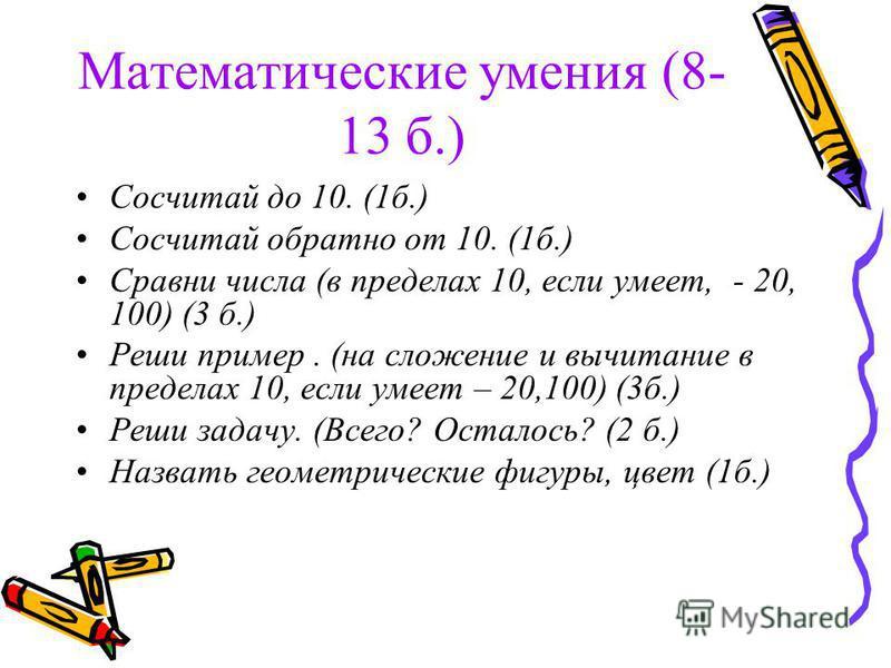 Математические умения (8- 13 б.) Сосчитай до 10. (1 б.) Сосчитай обратно от 10. (1 б.) Сравни числа (в пределах 10, если умеет, - 20, 100) (3 б.) Реши пример. (на сложение и вычитание в пределах 10, если умеет – 20,100) (3 б.) Реши задачу. (Всего? Ос