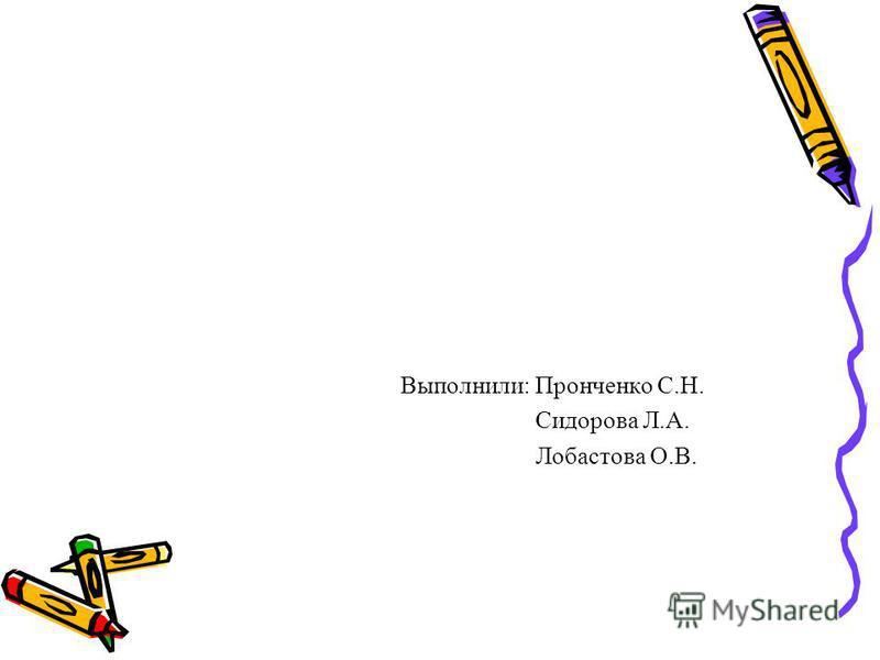 Выполнили: Пронченко С.Н. Сидорова Л.А. Лобастова О.В.
