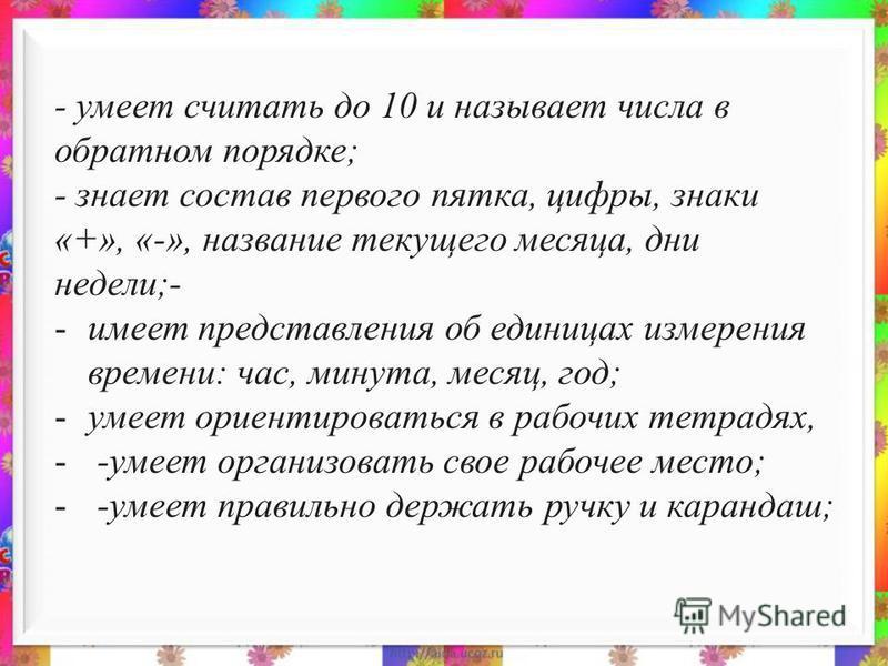 - умеет считать до 10 и называет числа в обратном порядке; - знает состав первого пятка, цифры, знаки «+», «-», название текущего месяца, дни недели;- -имеет представления об единицах измерения времени: час, минута, месяц, год; -умеет ориентироваться
