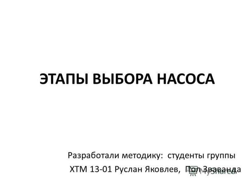 ЭТАПЫ ВЫБОРА НАСОСА Разработали методику: студенты группы ХТМ 13-01 Руслан Яковлев, Пол Зваванда