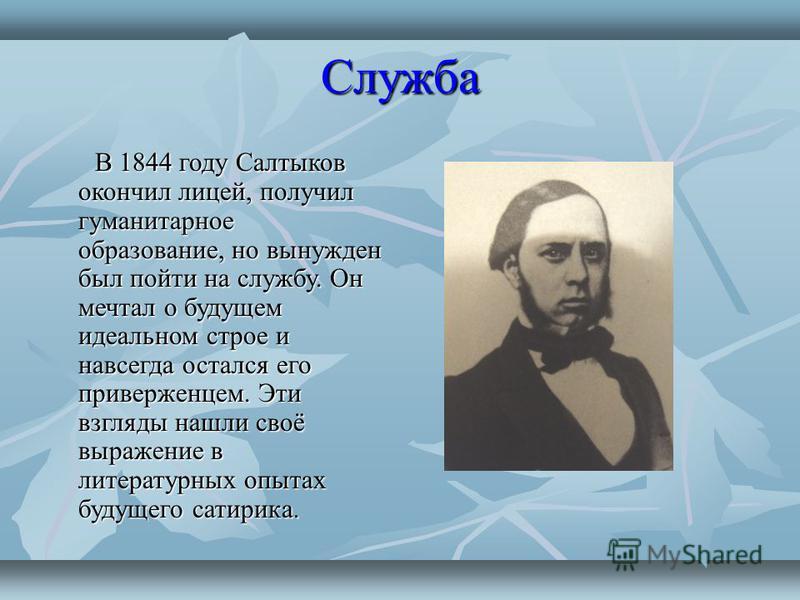 Служба В 1844 году Салтыков окончил лицей, получил гуманитарное образование, но вынужден был пойти на службу. Он мечтал о будущем идеальном строе и навсегда остался его приверженцем. Эти взгляды нашли своё выражение в литературных опытах будущего сат