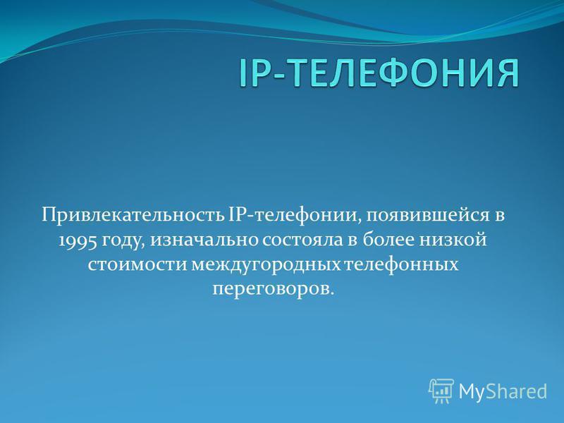 Привлекательность IP-телефонии, появившейся в 1995 году, изначально состояла в более низкой стоимости междугородных телефонных переговоров.
