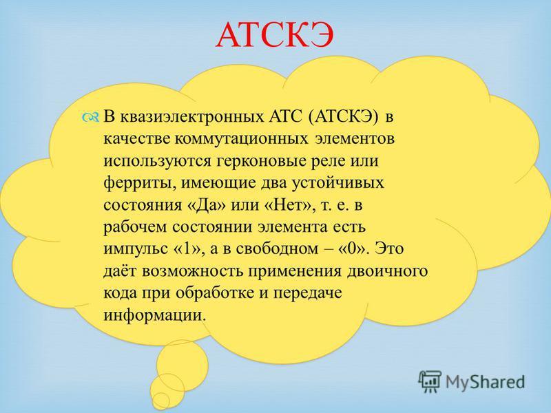 В квазиэлектронных АТС (АТСКЭ) в качестве коммутационных элементов используются герконовые реле или ферриты, имеющие два устойчивых состояния «Да» или «Нет», т. е. в рабочем состоянии элемента есть импульс «1», а в свободном – «0». Это даёт возможнос