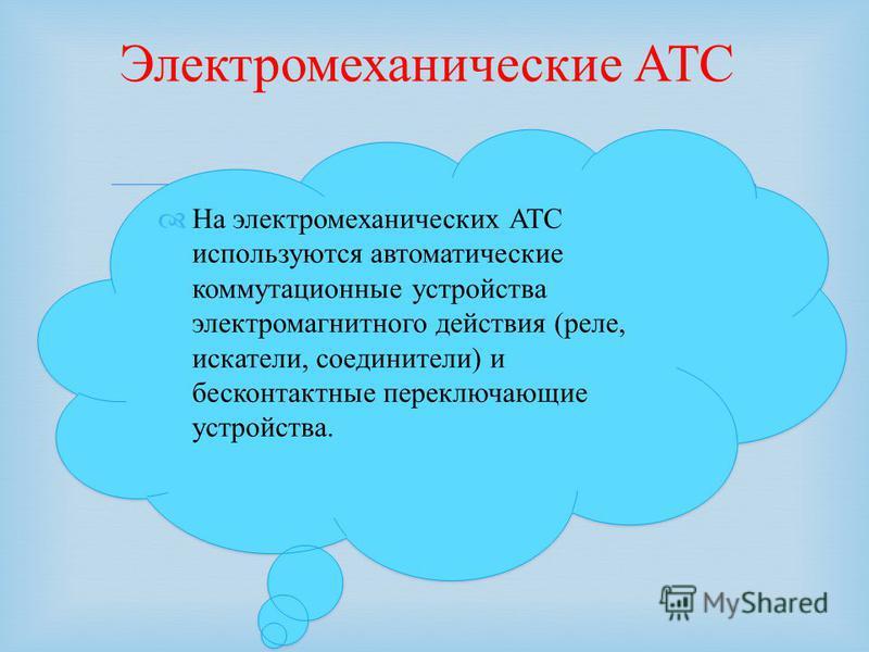 На электромеханических АТС используются автоматические коммутационные устройства электромагнитного действия (реле, искатели, соединители) и бесконтактные переключающие устройства. Электромеханические АТС