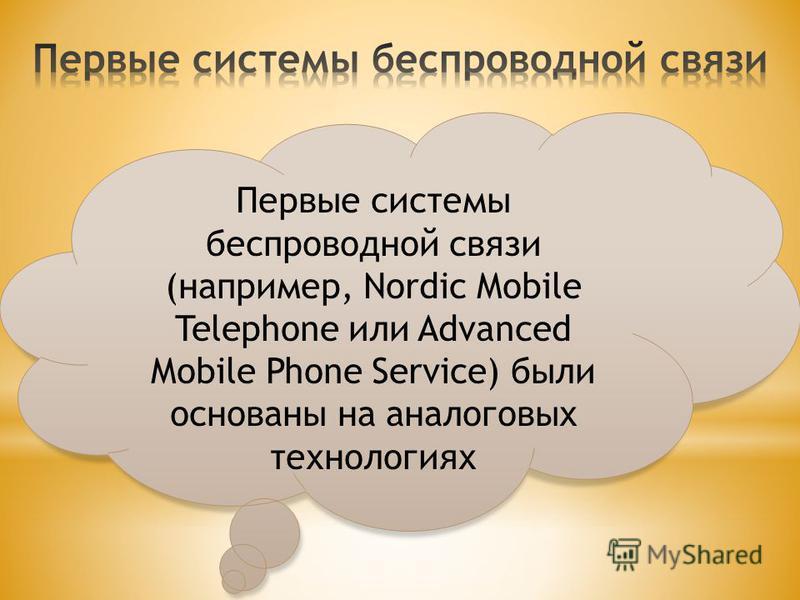 Первые системы беспроводной связи (например, Nordic Mobile Telephone или Advanced Mobile Phone Service) были основаны на аналоговых технологиях