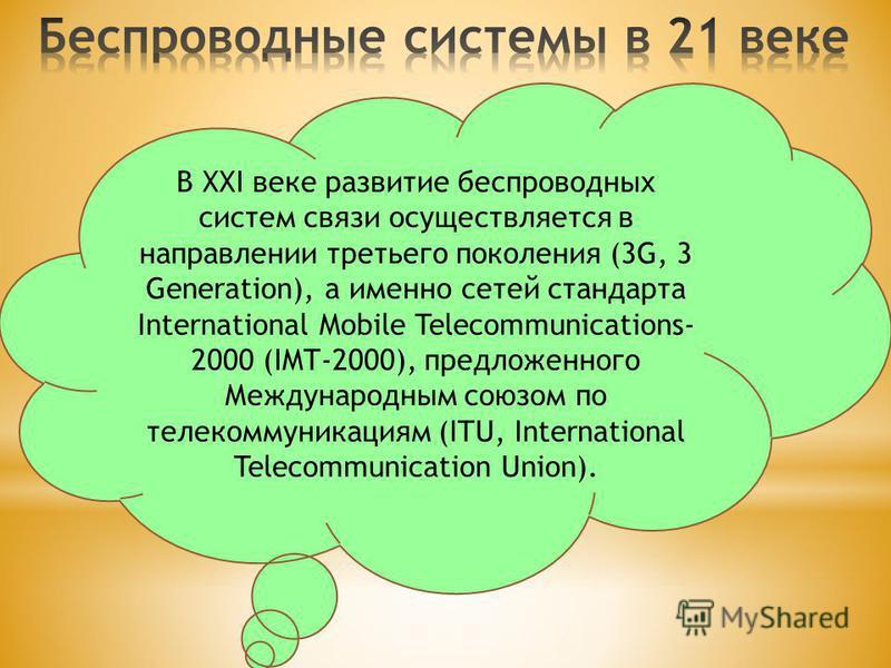 В XXI веке развитие беспроводных систем связи осуществляется в направлении третьего поколения (3G, 3 Generation), а именно сетей стандарта International Mobile Telecommunications- 2000 (IMT-2000), предложенного Международным союзом по телекоммуникаци