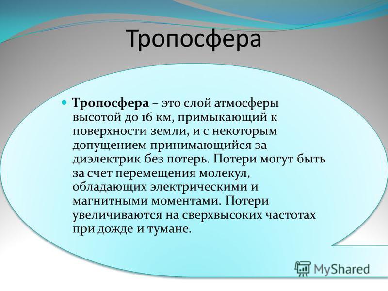 Тропосфера Тропосфера – это слой атмосферы высотой до 16 км, примыкающий к поверхности земли, и с некоторым допущением принимающийся за диэлектрик без потерь. Потери могут быть за счет перемещения молекул, обладающих электрическими и магнитными момен