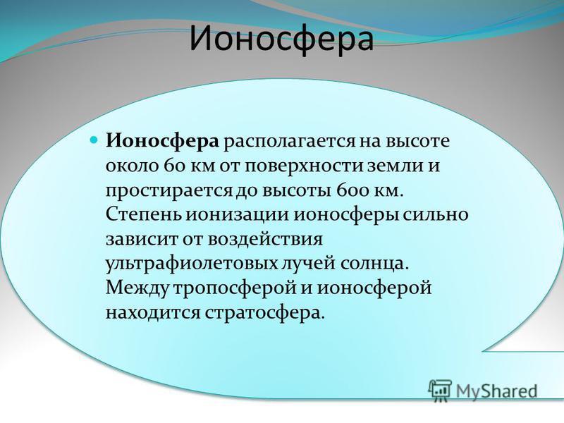 Ионосфера Ионосфера располагается на высоте около 60 км от поверхности земли и простирается до высоты 600 км. Степень ионизации ионосферы сильно зависит от воздействия ультрафиолетовых лучей солнца. Между тропосферой и ионосферой находится стратосфер
