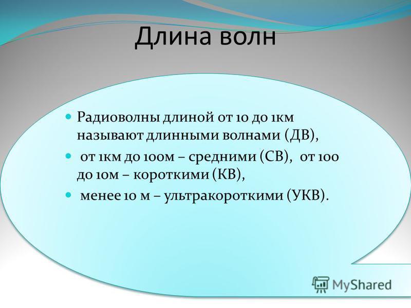 Длина волн Радиоволны длиной от 10 до 1 км называют длинными волнами (ДВ), от 1 км до 100 м – средними (СВ), от 100 до 10 м – короткими (КВ), менее 10 м – ультракороткими (УКВ). Радиоволны длиной от 10 до 1 км называют длинными волнами (ДВ), от 1 км