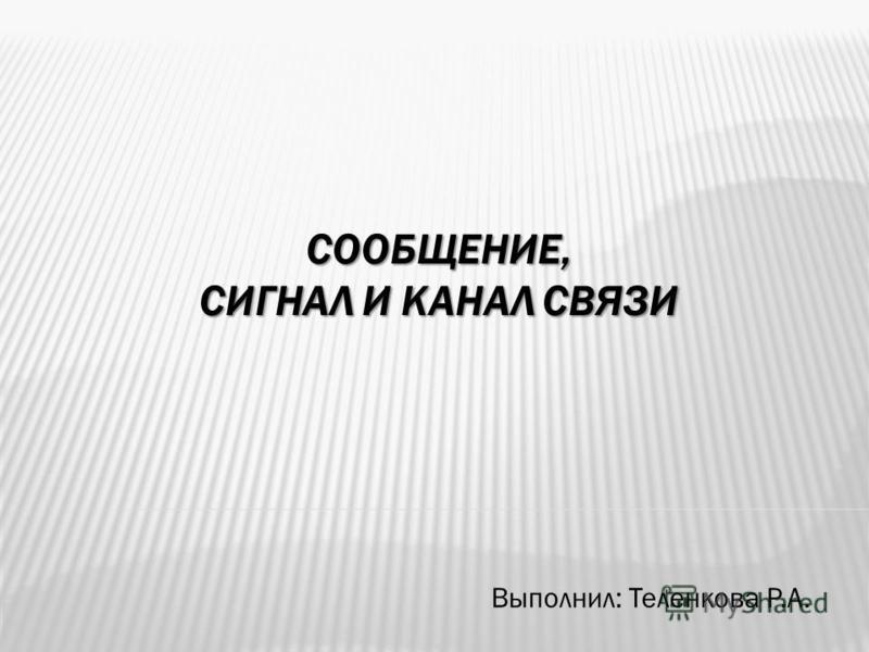 СООБЩЕНИЕ, СИГНАЛ И КАНАЛ СВЯЗИ Выполнил: Теленкова Р.А.