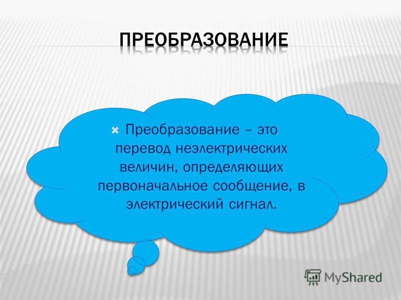 Преобразование – это перевод неэлектрических величин, определяющих первоначальное сообщение, в электрический сигнал.