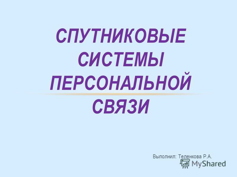 Выполнил: Теленкова Р.А. СПУТНИКОВЫЕ СИСТЕМЫ ПЕРСОНАЛЬНОЙ СВЯЗИ