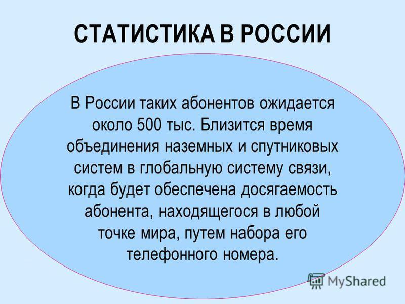 СТАТИСТИКА В РОССИИ В России таких абонентов ожидается около 500 тыс. Близится время объединения наземных и спутниковых систем в глобальную систему связи, когда будет обеспечена досягаемость абонента, находящегося в любой точке мира, путем набора его