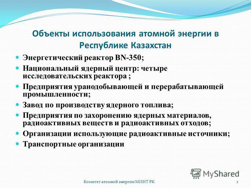 Комитет атомной энергии МИНТ РК2 Объекты использования атомной энергии в Республике Казахстан Энергетический реактор BN-350; Национальный ядерный центр: четыре исследовательских реактора ; Предприятия уранодобывающей и перерабатывающей промышленности