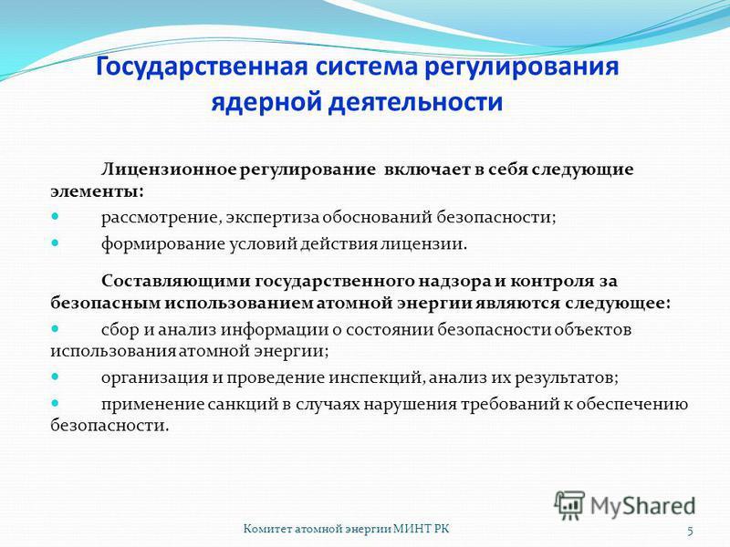 Комитет атомной энергии МИНТ РК5 Лицензионное регулирование включает в себя следующие элементы: рассмотрение, экспертиза обоснований безопасности; формирование условий действия лицензии. Составляющими государственного надзора и контроля за безопасным
