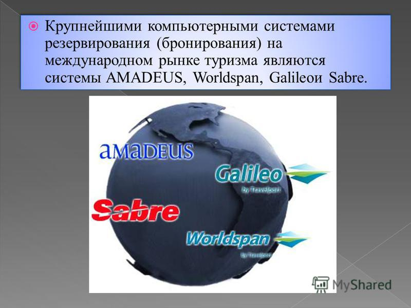 Крупнейшими компьютерными системами резервирования (бронирования) на международном рынке туризма являются системы AMADEUS, Worldspan, Galileoи Sabre.