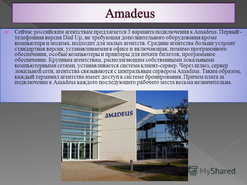 Сейчас российским агентствам предлагается 3 варианта подключения к Amadeus. Первый - телефонная версия Dial Up, не требующая дополнительного оборудования кроме компьютера и модема, подходит для малых агентств. Средние агентства больше устроит стандар