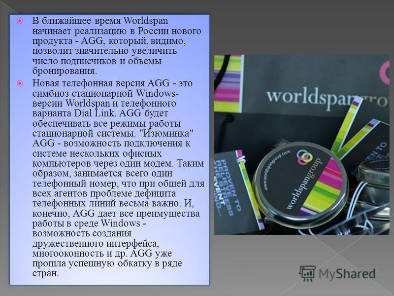 В ближайшее время Worldspan начинает реализацию в России нового продукта - AGG, который, видимо, позволит значительно увеличить число подписчиков и объемы бронирования. Новая телефонная версия AGG - это симбиоз стационарной Windows- версии Worldspan