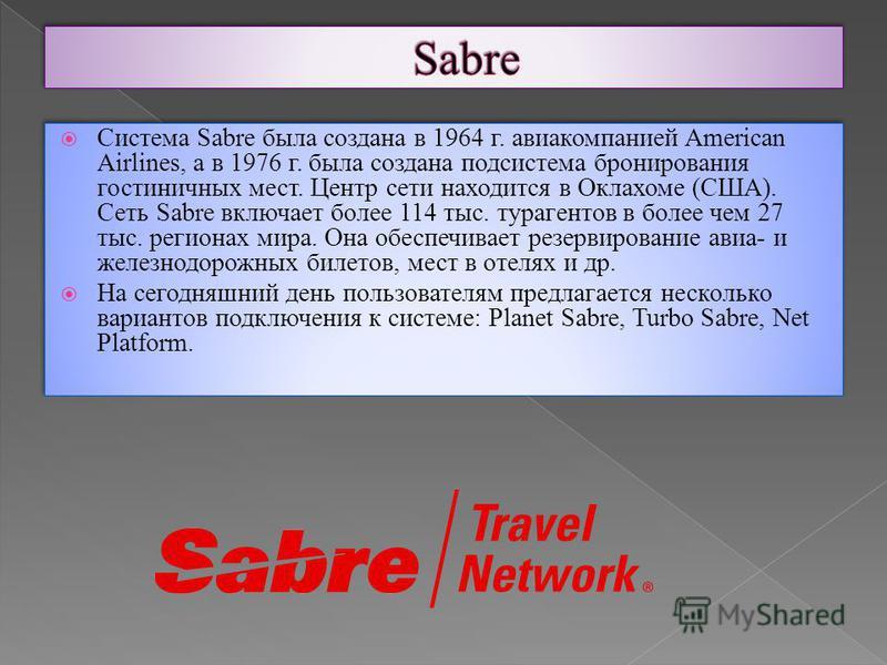 Система Sabre была создана в 1964 г. авиакомпанией American Airlines, а в 1976 г. была создана подсистема бронирования гостиничных мест. Центр сети находится в Оклахоме (США). Сеть Sabre включает более 114 тыс. турагентов в более чем 27 тыс. регионах