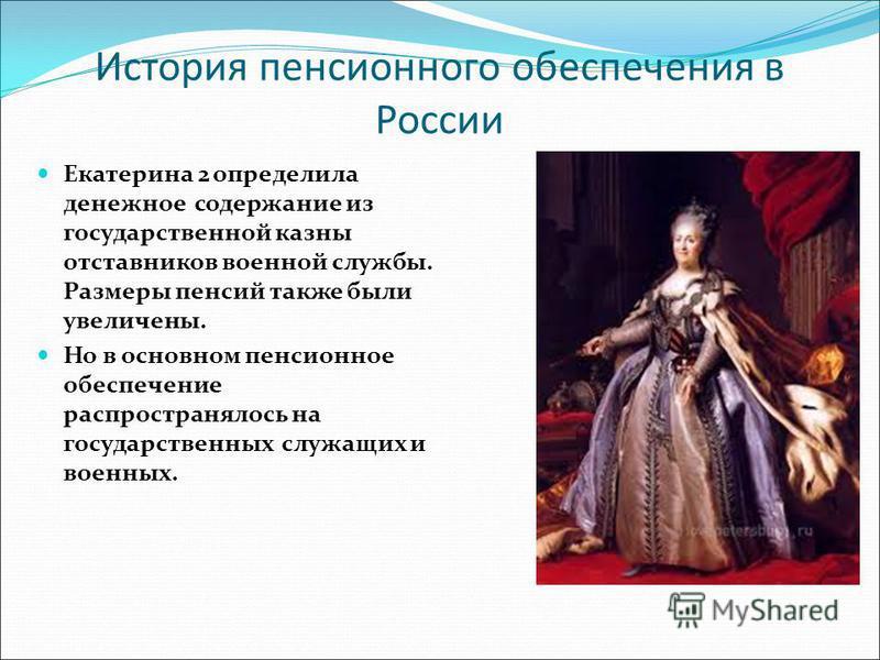 История пенсионного обеспечения в России Екатерина 2 определила денежное содержание из государственной казны отставников военной службы. Размеры пенсий также были увеличены. Но в основном пенсионное обеспечение распространялось на государственных слу