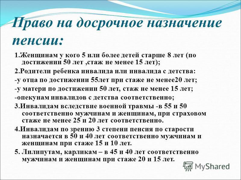 Право на досрочное назначение пенсии: 1. Женщинам у кого 5 или более детей старше 8 лет (по достижении 50 лет,стаж не менее 15 лет); 2. Родители ребенка инвалида или инвалида с детства: -у отца по достижении 55 лет при стаже не менее 20 лет; -у матер