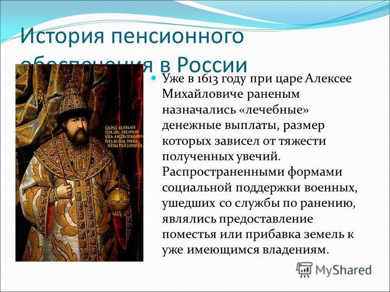 История пенсионного обеспечения в России Уже в 1613 году при царе Алексее Михайловиче раненым назначались «лечебные» денежные выплаты, размер которых зависел от тяжести полученных увечий. Распространенными формами социальной поддержки военных, ушедши