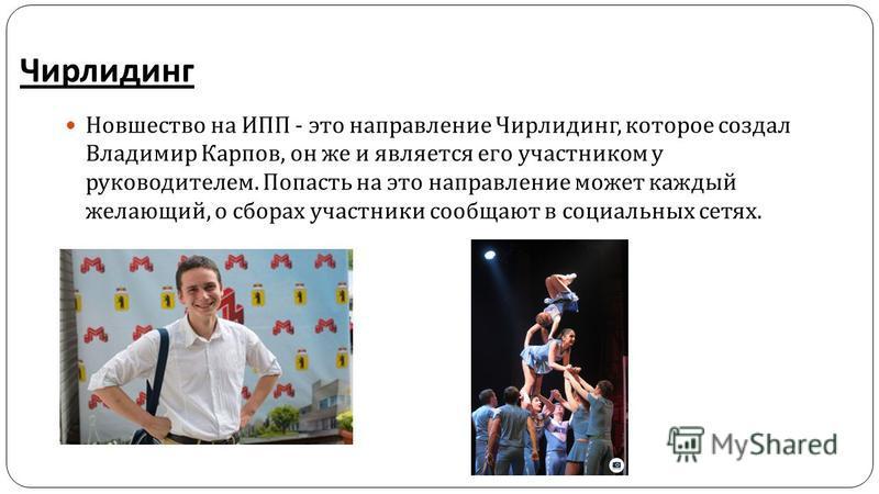 Чирлидинг Новшество на ИПП - это направление Чирлидинг, которое создал Владимир Карпов, он же и является его участником у руководителем. Попасть на это направление может каждый желающий, о сборах участники сообщают в социальных сетях.