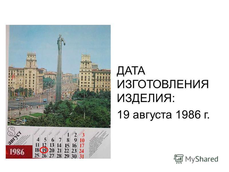 ДАТА ИЗГОТОВЛЕНИЯ ИЗДЕЛИЯ: 19 августа 1986 г.