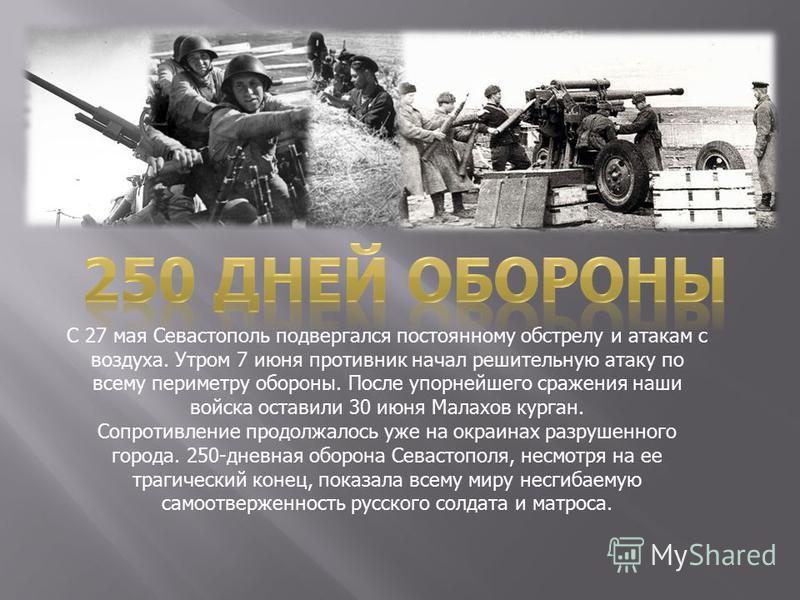 С 27 мая Севастополь подвергался постоянному обстрелу и атакам с воздуха. Утром 7 июня противник начал решительную атаку по всему периметру обороны. После упорнейшего сражения наши войска оставили 30 июня Малахов курган. Сопротивление продолжалось уж
