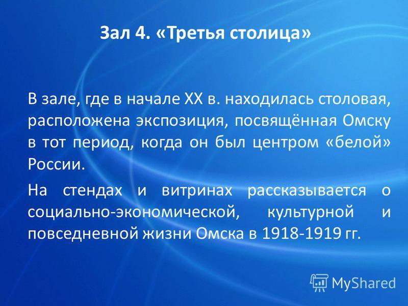 В зале, где в начале ХХ в. находилась столовая, расположена экспозиция, посвящённая Омску в тот период, когда он был центром «белой» России. На стендах и витринах рассказывается о социально-экономической, культурной и повседневной жизни Омска в 1918-