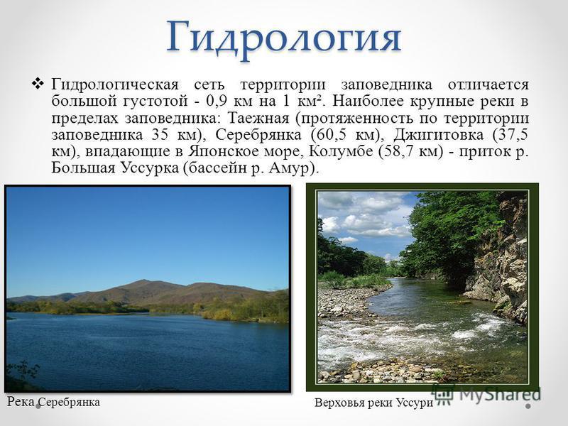 Гидрология Гидрологическая сеть территории заповедника отличается большой густотой - 0,9 км на 1 км². Наиболее крупные реки в пределах заповедника: Таежная (протяженность по территории заповедника 35 км), Серебрянка (60,5 км), Джигитовка (37,5 км), в