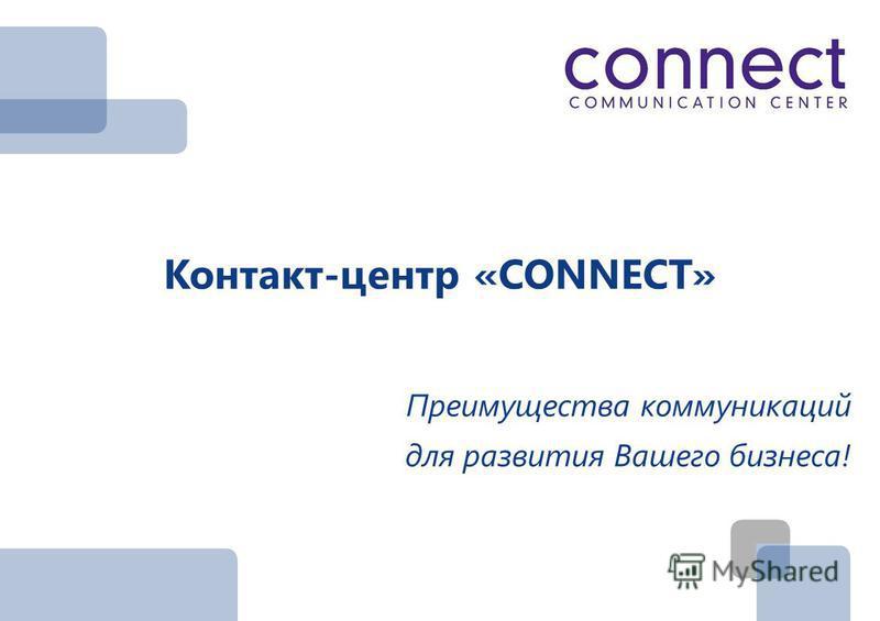 Контакт-центр «CONNECT» Преимущества коммуникаций для развития Вашего бизнеса!