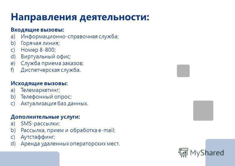 Направления деятельности: Входящие вызовы: a)Информационно-справочная служба; b)Горячая линия; c)Номер 8-800; d)Виртуальный офис; e)Служба приема заказов; f)Диспетчерская служба. Исходящие вызовы: a)Телемаркетинг; b)Телефонный опрос; c)Актуализация б