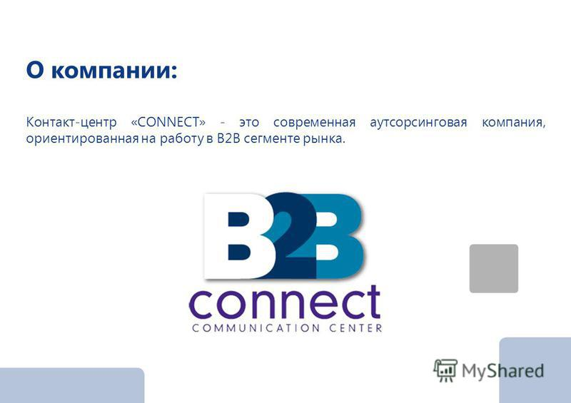 О компании: Контакт-центр «CONNECT» - это современная аутсорсинговая компания, ориентированная на работу в В2В сегменте рынка.