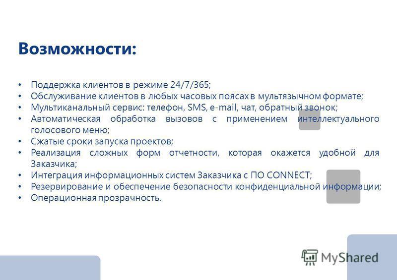 Возможности: Поддержка клиентов в режиме 24/7/365; Обслуживание клиентов в любых часовых поясах в мультязычном формате; Мультиканальный сервис: телефон, SMS, e-mail, чат, обратный звонок; Автоматическая обработка вызовов с применением интеллектуально