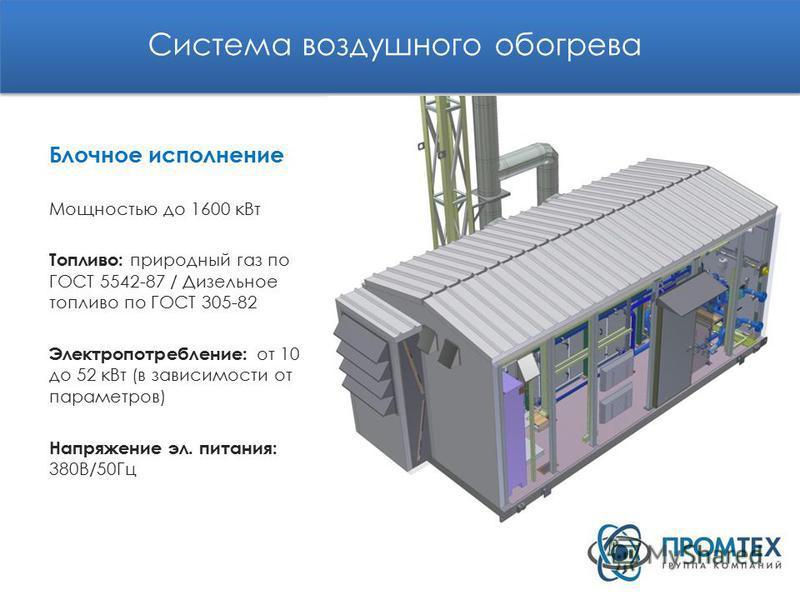 Система воздушного обогрева Блочное исполнение Мощностью до 1600 к Вт Топливо: природный газ по ГОСТ 5542-87 / Дизельное топливо по ГОСТ 305-82 Электропотребление: от 10 до 52 к Вт (в зависимости от параметров) Напряжение эл. питания: 380В/50Гц