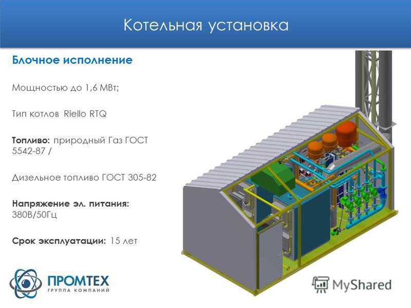 Котельная установка Блочное исполнение Мощностью до 1,6 МВт; Тип котлов Riello RTQ Топливо: природный Газ ГОСТ 5542-87 / Дизельное топливо ГОСТ 305-82 Напряжение эл. питания: 380В/50Гц Срок эксплуатации: 15 лет