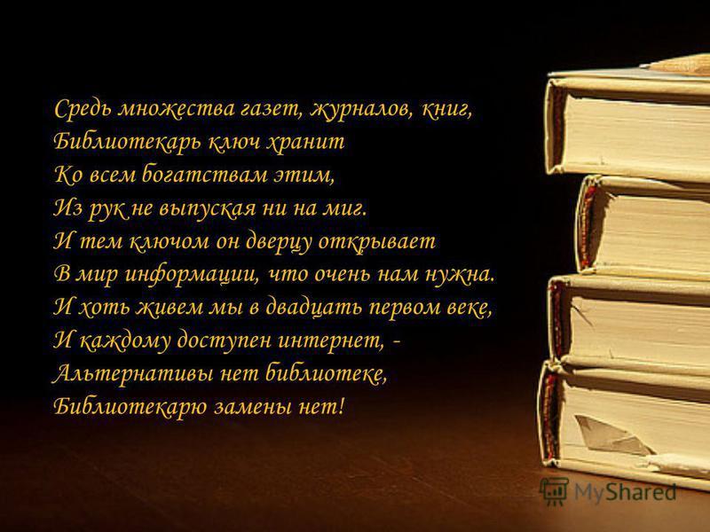 Средь множества газет, журналов, книг, Библиотекарь ключ хранит Ко всем богатствам этим, Из рук не выпуская ни на миг. И тем ключом он дверцу открывает В мир информации, что очень нам нужна. И хоть живем мы в двадцать первом веке, И каждому доступен