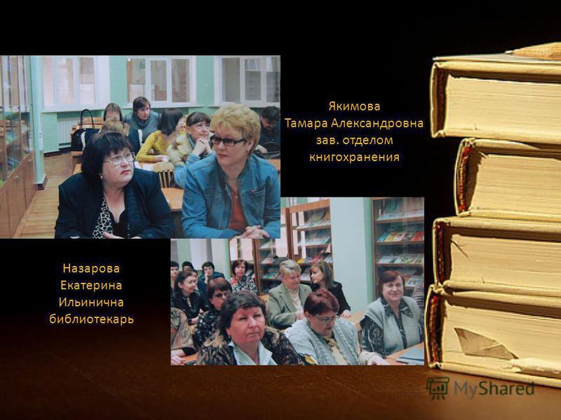 Якимова Тамара Александровна зав. отделом книгохранения Назарова Екатерина Ильинична библиотекарь