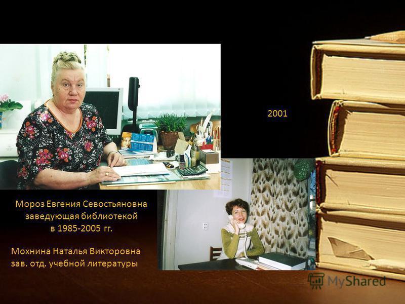 2001 Мороз Евгения Севостьяновна заведующая библиотекой в 1985-2005 гг. Мохнина Наталья Викторовна зав. отд. учебной литературы