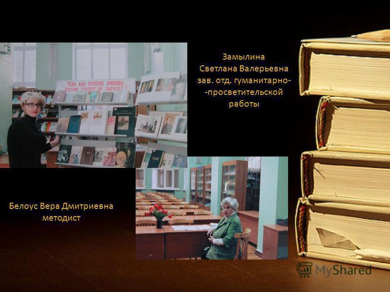 Замылина Светлана Валерьевна зав. отд. гуманитарно- -просветительской работы Белоус Вера Дмитриевна методист