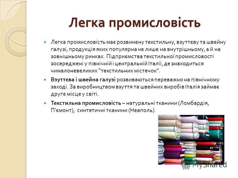 Легка промисловість Легка промисловість має розвинену текстильну, взуттєву та швейну галузі, продукція яких популярна не лише на внутрішньому, а й на зовнішньому ринках. Підприємства текстильної промисловості зосереджені у північній і центральній Іта