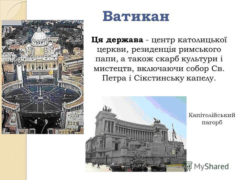 Ватикан Ця держава - центр католицької церкви, резиденція римського папи, а також скарб культури і мистецтв, включаючи собор Св. Петра і Сікстинську капелу. Капітолійський пагорб