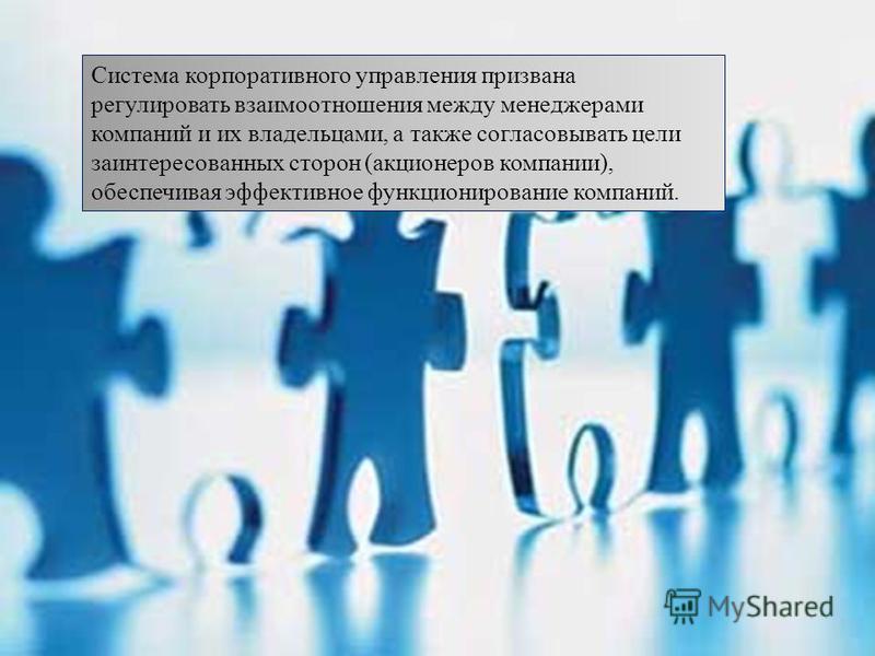 Система корпоративного управления призвана регулировать взаимоотношения между менеджерами компаний и их владельцами, а также согласовывать цели заинтересованных сторон ( акционеров компании ), обеспечивая эффективное функционирование компаний.