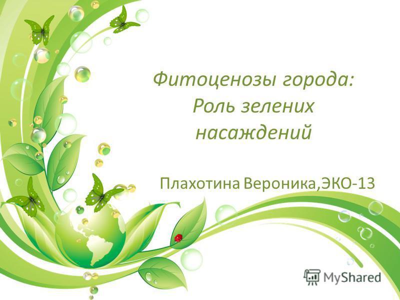 Фитоценозы города: Роль зеленых насаждений Плахотина Вероника,ЭКО-13
